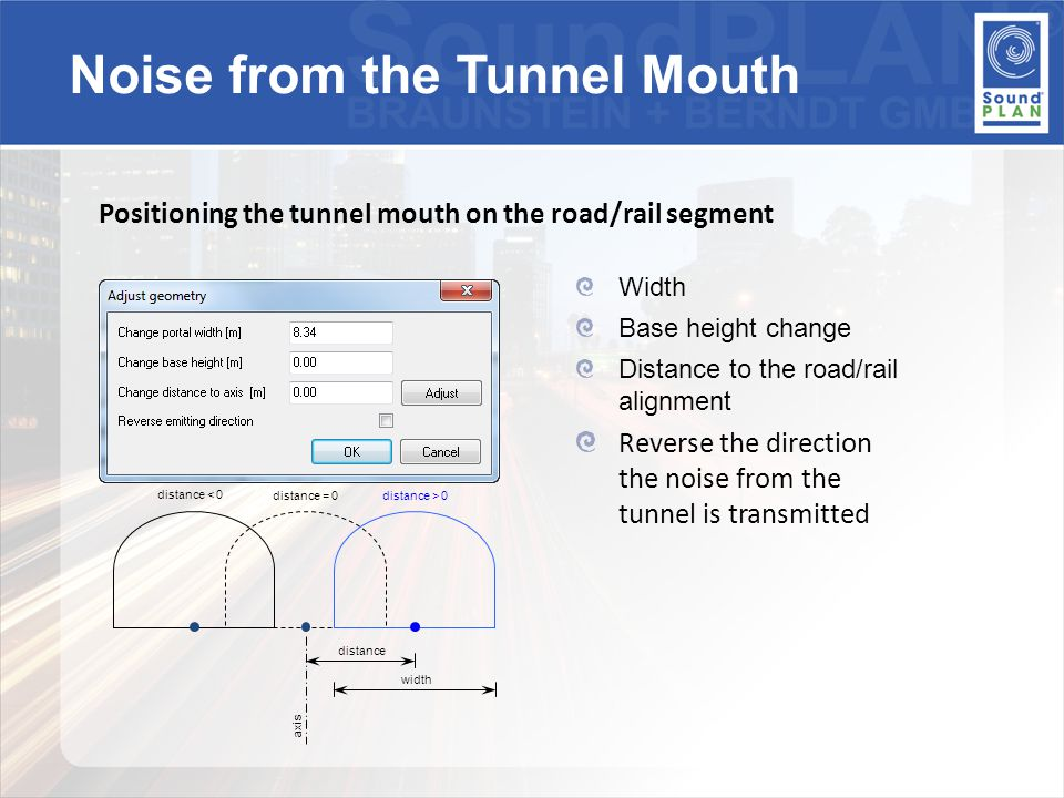 Positioning the tunnel mouth on the road/rail segment Width Base height change Distance to the road/rail alignment Reverse the direction the noise from the tunnel is transmitted distance width axis distance < 0 distance = 0distance > 0 Noise from the Tunnel Mouth