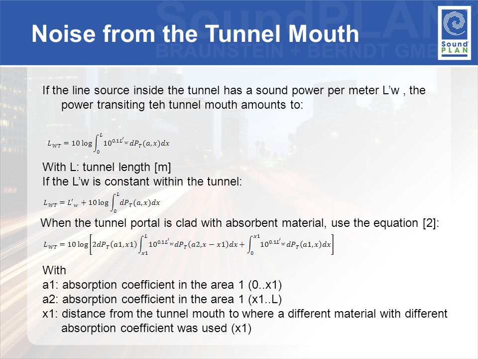 If the line source inside the tunnel has a sound power per meter L'w, the power transiting teh tunnel mouth amounts to: With L: tunnel length [m] If the L'w is constant within the tunnel: When the tunnel portal is clad with absorbent material, use the equation [2]: With a1: absorption coefficient in the area 1 (0..x1) a2: absorption coefficient in the area 1 (x1..L) x1: distance from the tunnel mouth to where a different material with different absorption coefficient was used (x1) Noise from the Tunnel Mouth