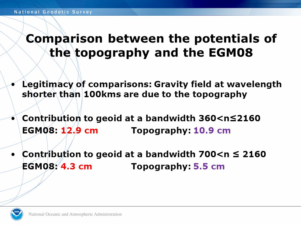 Legitimacy of comparisons: Gravity field at wavelength shorter than 100kms are due to the topography Contribution to geoid at a bandwidth 360<n≤2160 EGM08: 12.9 cmTopography: 10.9 cm Contribution to geoid at a bandwidth 700<n ≤ 2160 EGM08: 4.3 cmTopography: 5.5 cm Comparison between the potentials of the topography and the EGM08