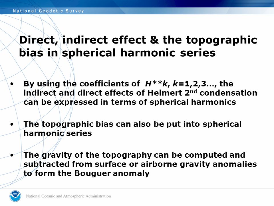By using the coefficients of H**k, k=1,2,3…, the indirect and direct effects of Helmert 2 nd condensation can be expressed in terms of spherical harmonics The topographic bias can also be put into spherical harmonic series The gravity of the topography can be computed and subtracted from surface or airborne gravity anomalies to form the Bouguer anomaly Direct, indirect effect & the topographic bias in spherical harmonic series