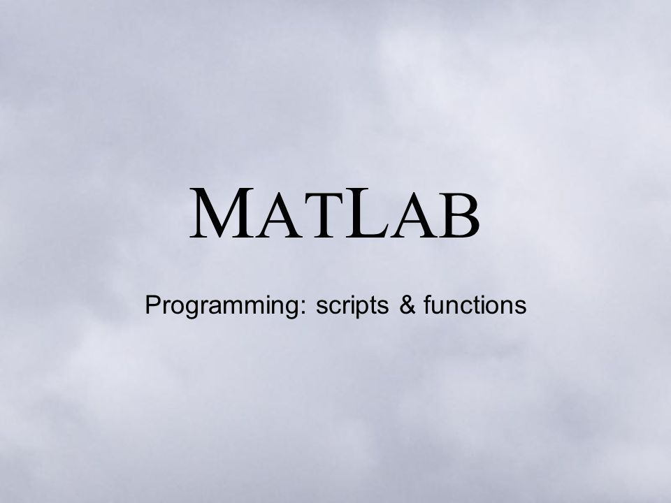 M AT L AB Programming: scripts & functions