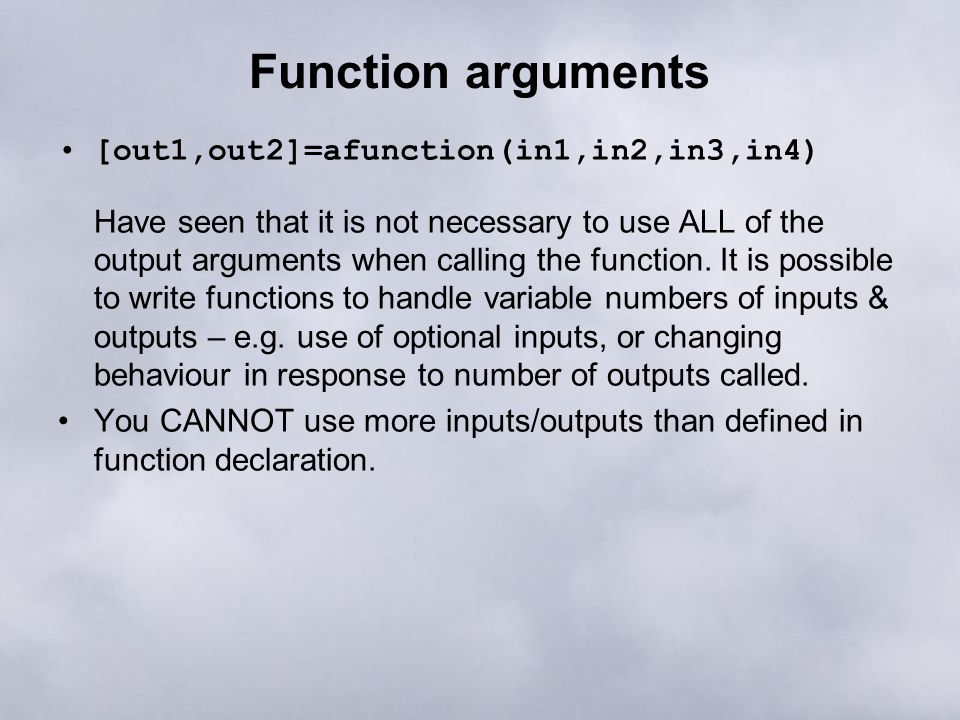 Function arguments [out1,out2]=afunction(in1,in2,in3,in4) Have seen that it is not necessary to use ALL of the output arguments when calling the funct
