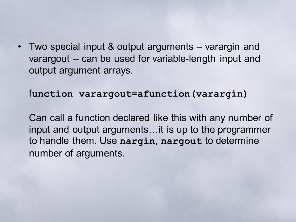 Two special input & output arguments – varargin and varargout – can be used for variable-length input and output argument arrays. f unction varargout=