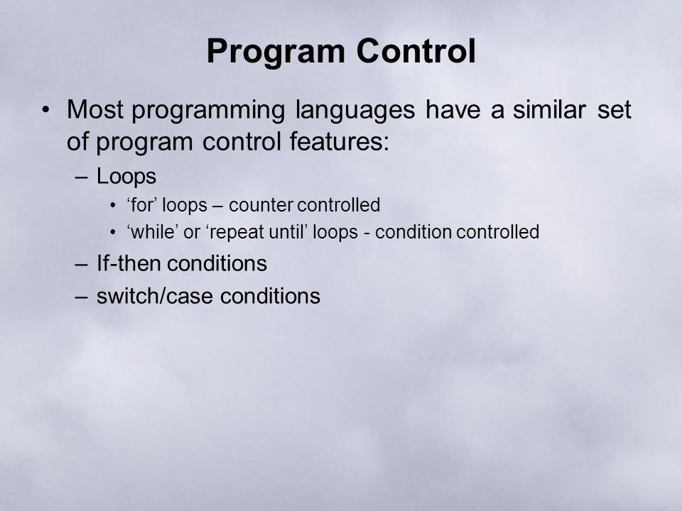Program Control Most programming languages have a similar set of program control features: –Loops 'for' loops – counter controlled 'while' or 'repeat