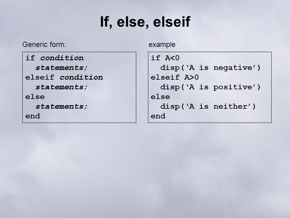 If, else, elseif if condition statements; elseif condition statements; else statements; end Generic form: if A<0 disp('A is negative') elseif A>0 disp('A is positive') else disp('A is neither') end example