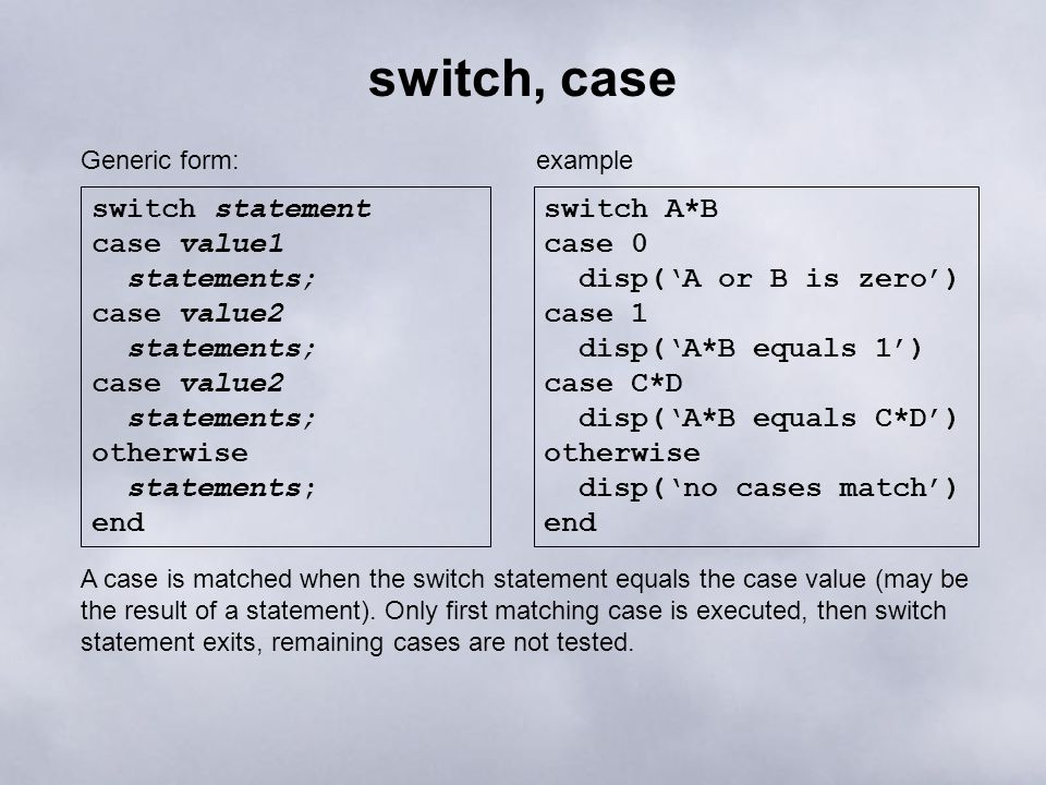 switch, case switch statement case value1 statements; case value2 statements; case value2 statements; otherwise statements; end Generic form: switch A