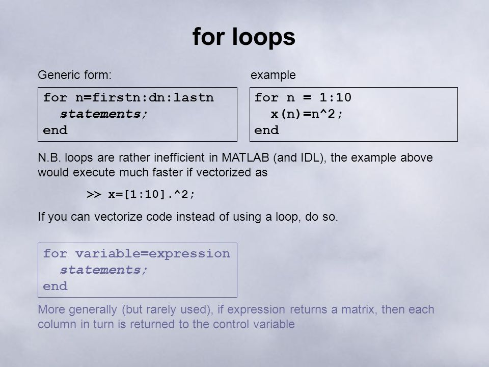 for loops for n=firstn:dn:lastn statements; end Generic form: for n = 1:10 x(n)=n^2; end example N.B. loops are rather inefficient in MATLAB (and IDL)
