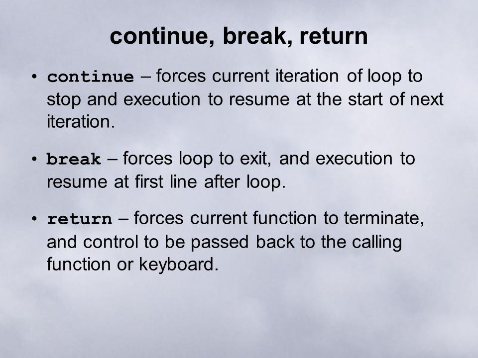 continue, break, return continue – forces current iteration of loop to stop and execution to resume at the start of next iteration.
