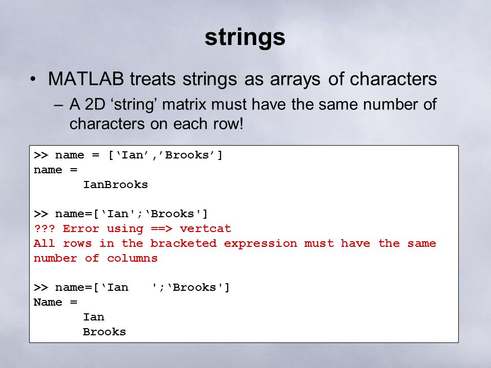 strings MATLAB treats strings as arrays of characters –A 2D 'string' matrix must have the same number of characters on each row! >> name = ['Ian','Bro