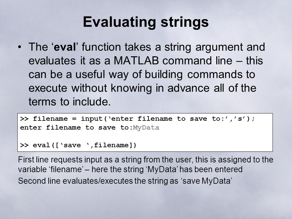 Evaluating strings The 'eval' function takes a string argument and evaluates it as a MATLAB command line – this can be a useful way of building commands to execute without knowing in advance all of the terms to include.