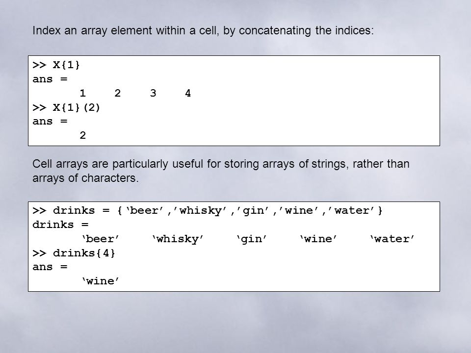 >> X{1} ans = 1 2 3 4 >> X{1}(2) ans = 2 Index an array element within a cell, by concatenating the indices: Cell arrays are particularly useful for storing arrays of strings, rather than arrays of characters.