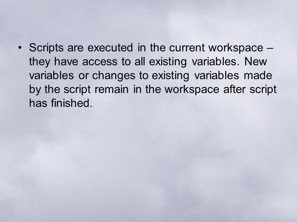 Scripts are executed in the current workspace – they have access to all existing variables.