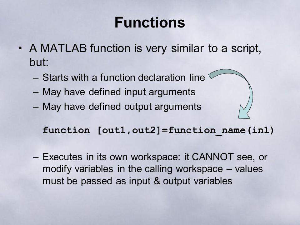 Functions A MATLAB function is very similar to a script, but: –Starts with a function declaration line –May have defined input arguments –May have def