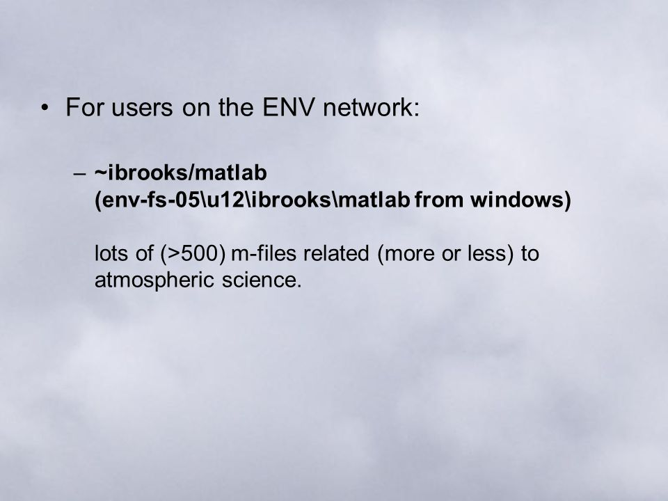 For users on the ENV network: –~ibrooks/matlab (env-fs-05\u12\ibrooks\matlab from windows) lots of (>500) m-files related (more or less) to atmospheri