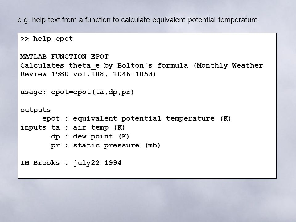 >> help epot MATLAB FUNCTION EPOT Calculates theta_e by Bolton s formula (Monthly Weather Review 1980 vol.108, 1046-1053) usage: epot=epot(ta,dp,pr) outputs epot : equivalent potential temperature (K) inputs ta : air temp (K) dp : dew point (K) pr : static pressure (mb) IM Brooks : july22 1994 e.g.