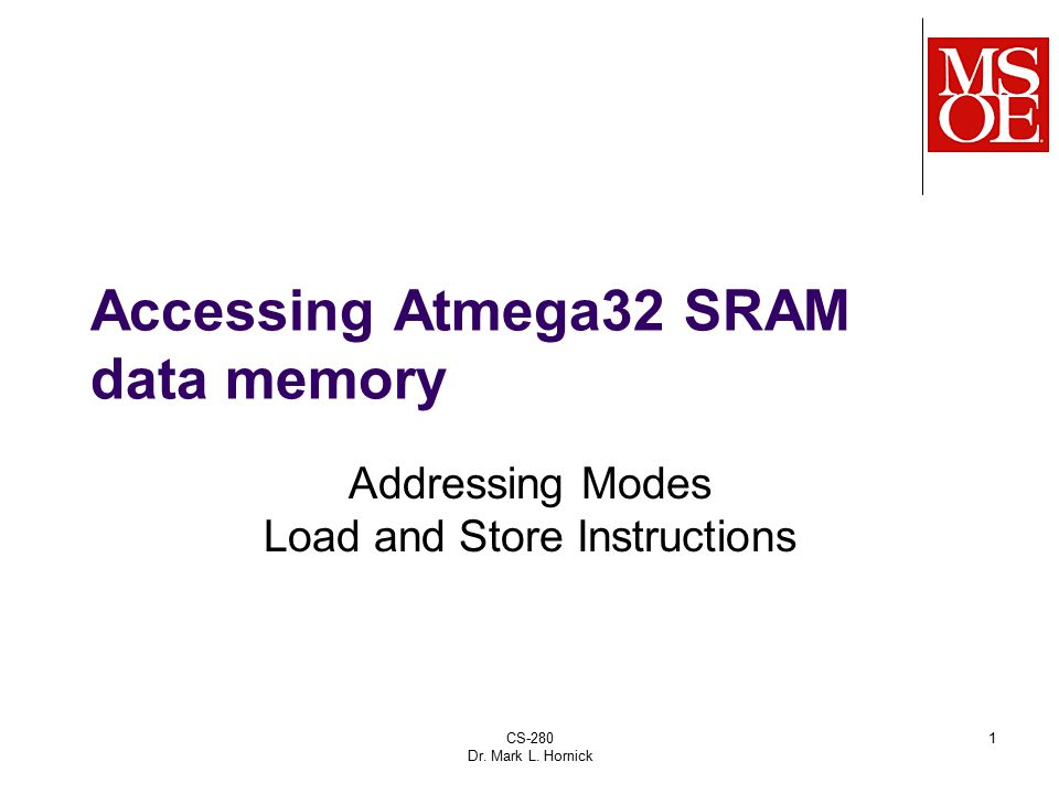 CS-280 Dr. Mark L. Hornick 1 Accessing Atmega32 SRAM data memory Addressing Modes Load and Store Instructions