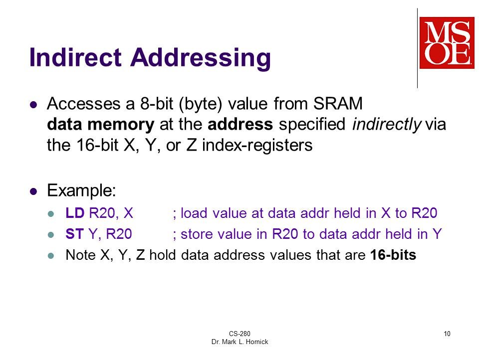 CS-280 Dr. Mark L. Hornick 10 Indirect Addressing Accesses a 8-bit (byte) value from SRAM data memory at the address specified indirectly via the 16-b