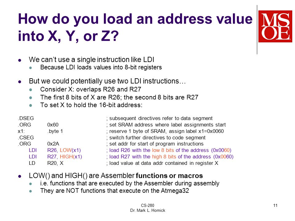 CS-280 Dr. Mark L. Hornick 11 How do you load an address value into X, Y, or Z? We can't use a single instruction like LDI Because LDI loads values in