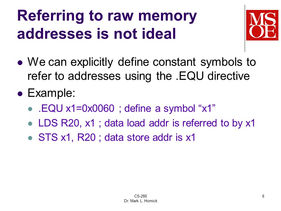 CS-280 Dr. Mark L. Hornick 6 Referring to raw memory addresses is not ideal We can explicitly define constant symbols to refer to addresses using the.