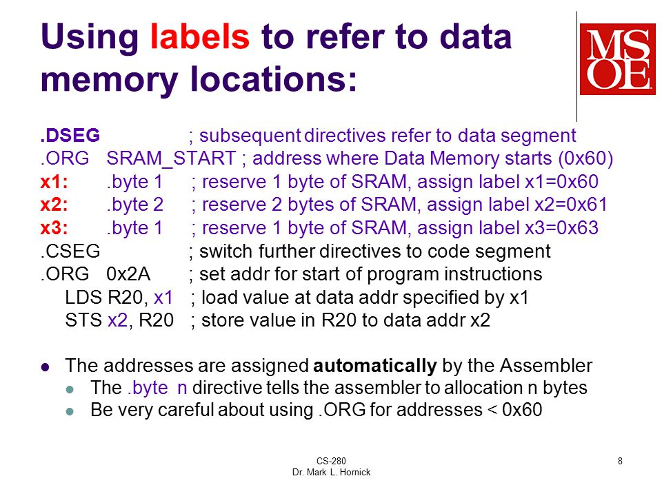 CS-280 Dr. Mark L. Hornick 8 Using labels to refer to data memory locations:.DSEG ; subsequent directives refer to data segment.ORG SRAM_START ; addre