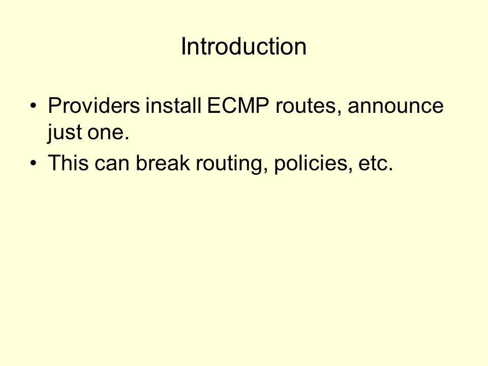 Introduction Providers install ECMP routes, announce just one. This can break routing, policies, etc.