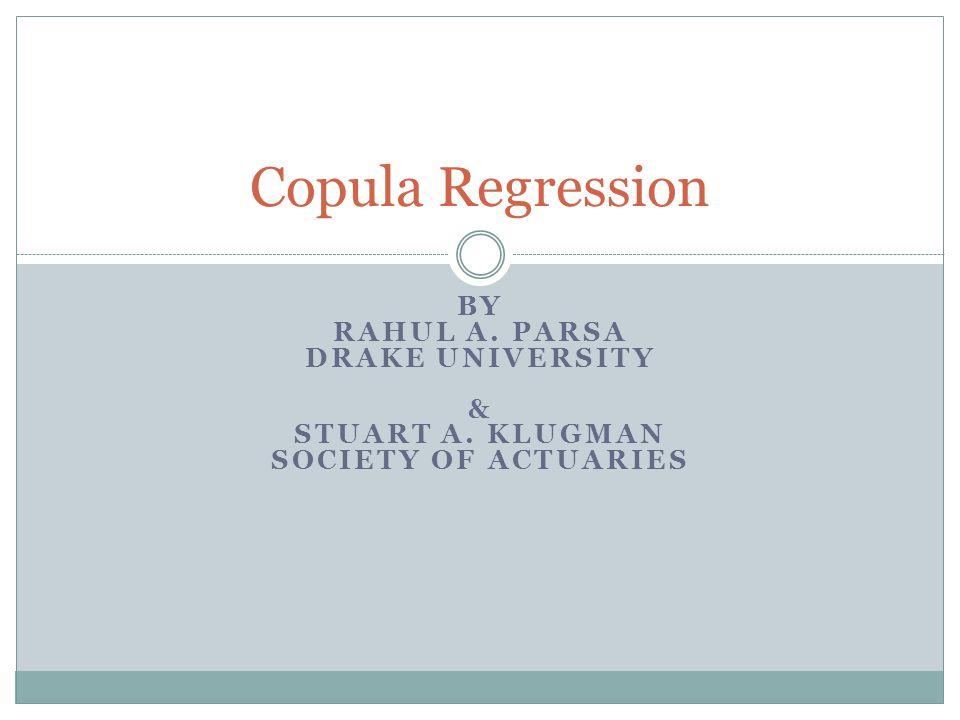 BY RAHUL A. PARSA DRAKE UNIVERSITY & STUART A. KLUGMAN SOCIETY OF ACTUARIES Copula Regression