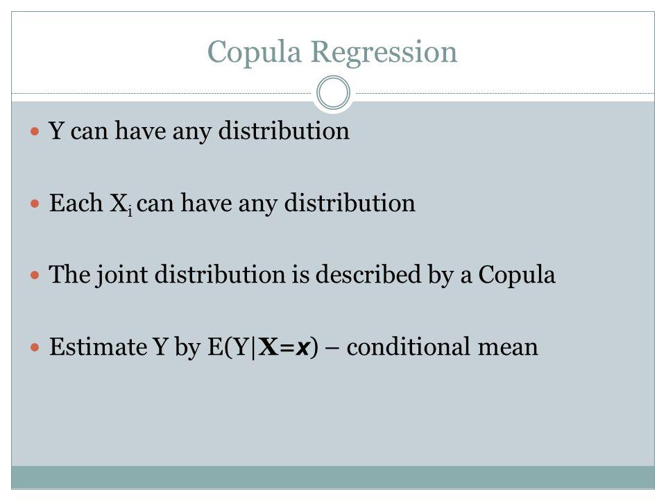 Copula Regression Y can have any distribution Each X i can have any distribution The joint distribution is described by a Copula Estimate Y by E(Y|X=