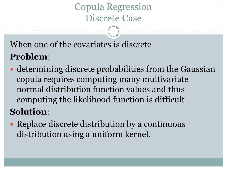Copula Regression Discrete Case When one of the covariates is discrete Problem: determining discrete probabilities from the Gaussian copula requires c