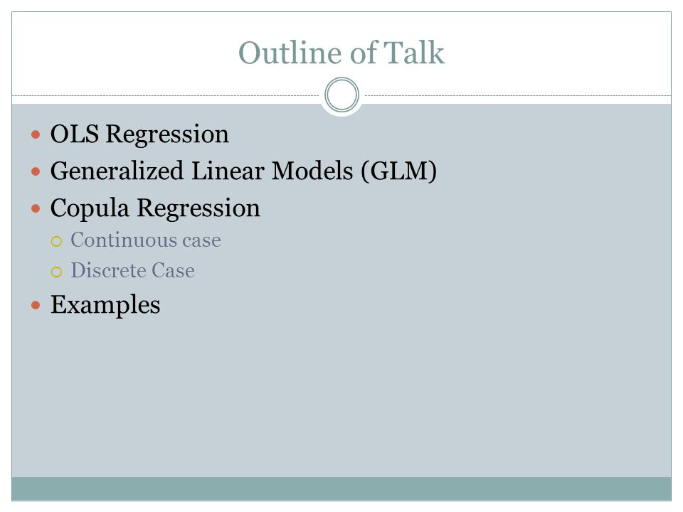 Outline of Talk OLS Regression Generalized Linear Models (GLM) Copula Regression  Continuous case  Discrete Case Examples
