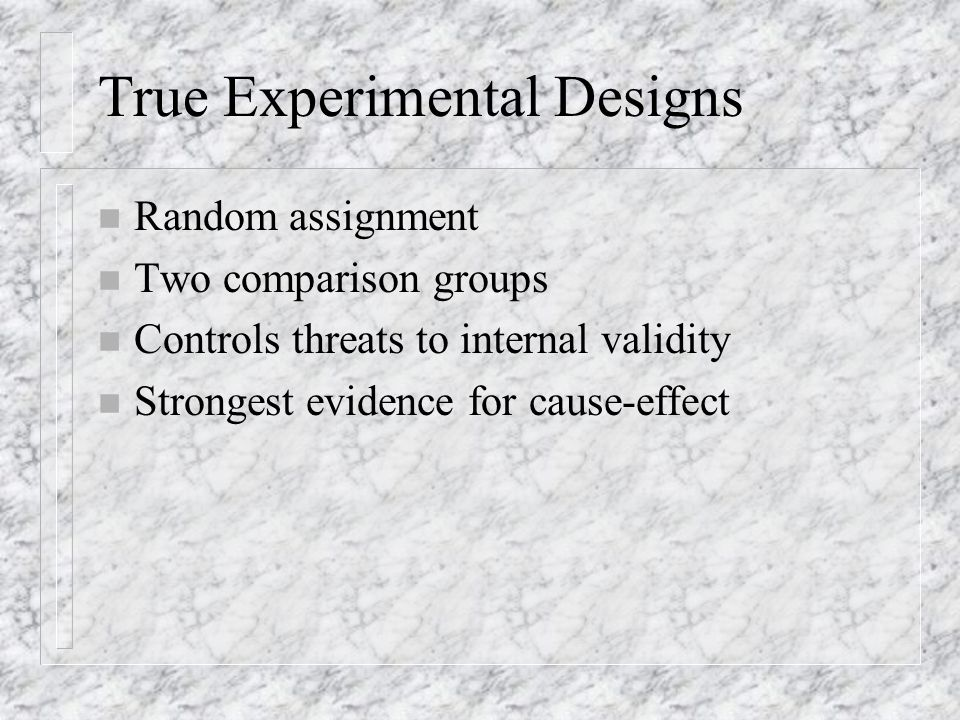 True Experimental Designs n Random assignment n Two comparison groups n Controls threats to internal validity n Strongest evidence for cause-effect