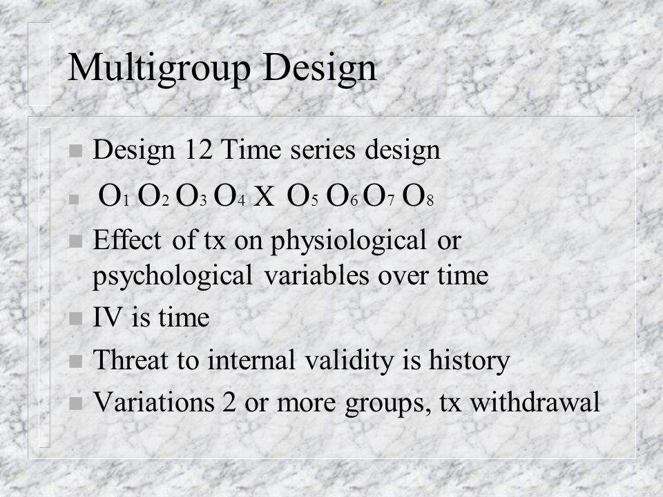 Design 11: One-group Pretest- posttest Design n O 1 X O 2 n Threat to internal validity-no comparison group n Threat to external validity-potential interactions with selection n Analysis: Paired t-test for ratio/internal n Wilcoxon signed ranks test for ordinal
