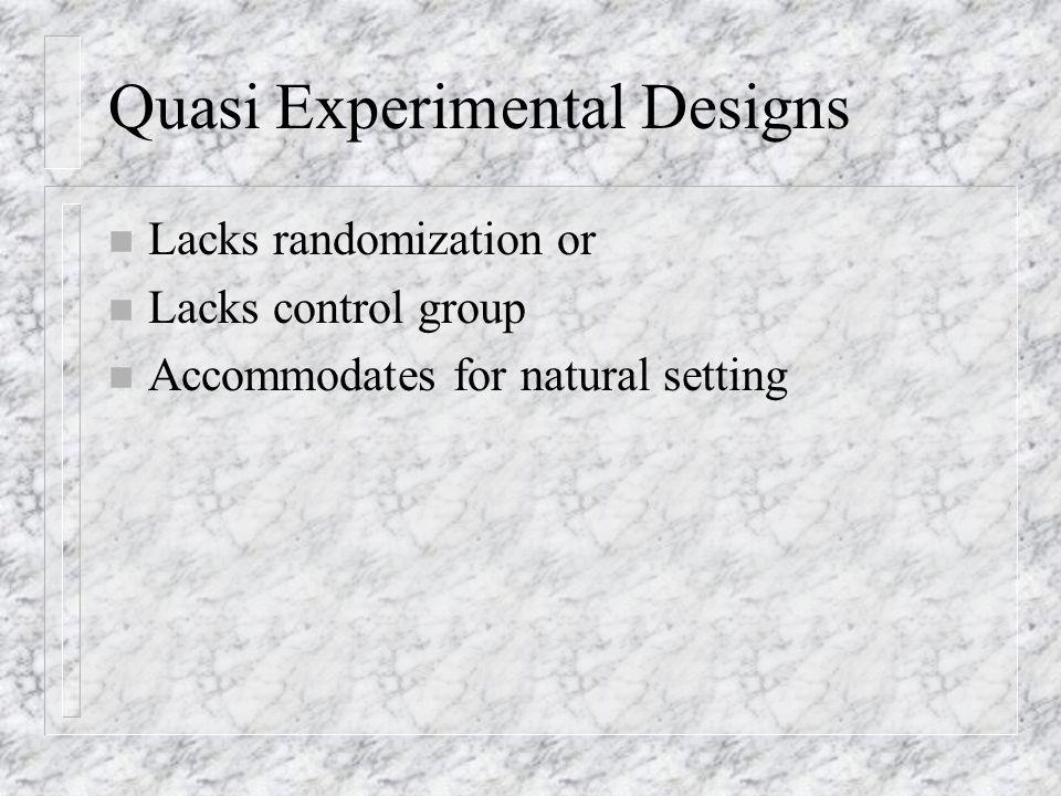 Quasi Experimental Designs n Lacks randomization or n Lacks control group n Accommodates for natural setting