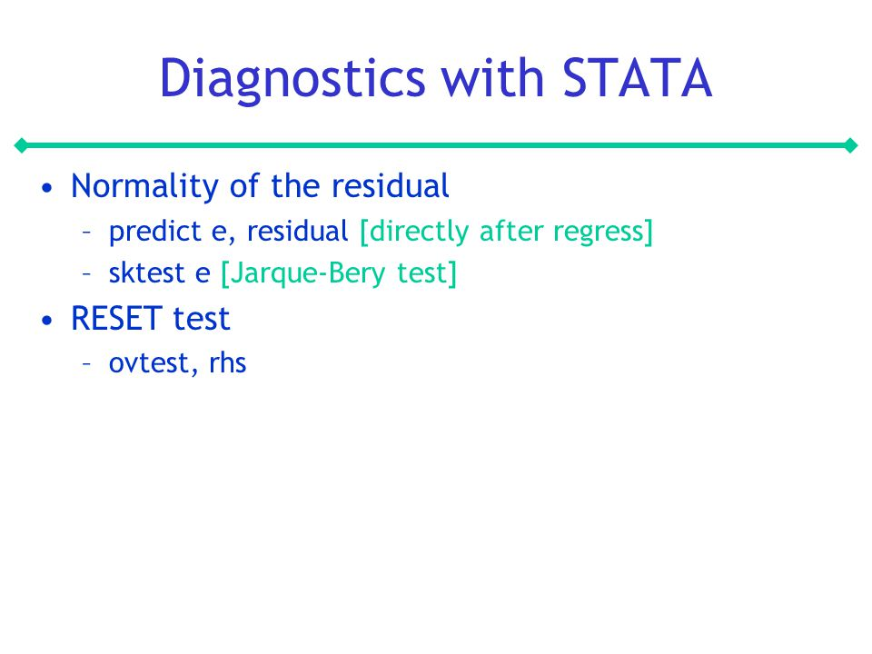Diagnostics with STATA Normality of the residual –predict e, residual [directly after regress] –sktest e [Jarque-Bery test] RESET test –ovtest, rhs