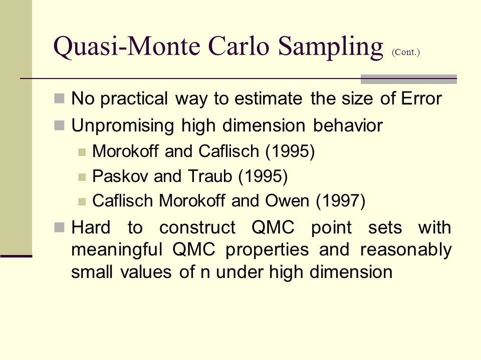 Quasi-Monte Carlo Sampling (Cont.) No practical way to estimate the size of Error Unpromising high dimension behavior Morokoff and Caflisch (1995) Paskov and Traub (1995) Caflisch Morokoff and Owen (1997) Hard to construct QMC point sets with meaningful QMC properties and reasonably small values of n under high dimension