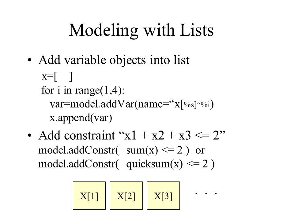Modeling with Lists Add variable objects into list x=[ ] for i in range(1,4): var=model.addVar(name= x[ %s] %i ) x.append(var) Add constraint x1 + x2 + x3 <= 2 model.addConstr( sum(x) <= 2 ) or model.addConstr( quicksum(x) <= 2 ) X[1]X[2]X[3] ・・・