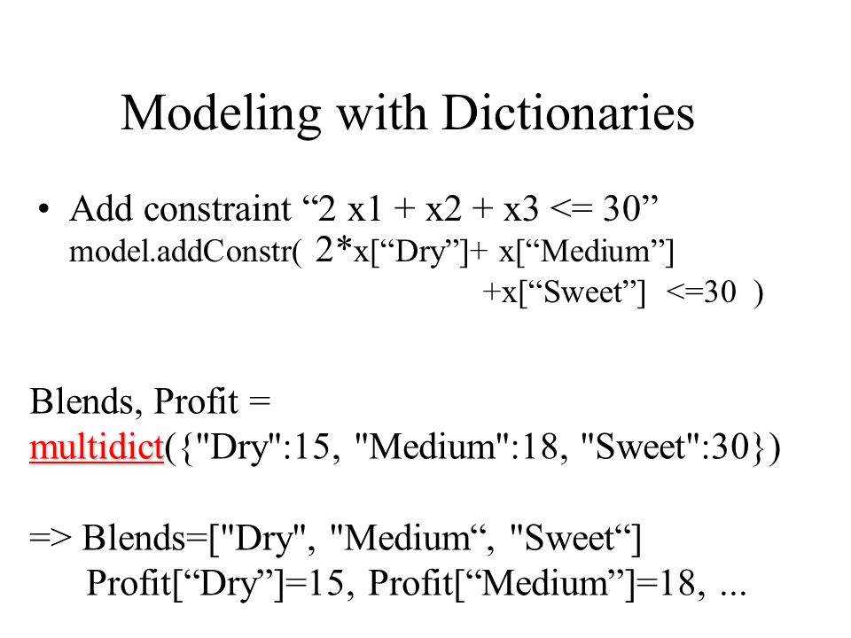 Modeling with Dictionaries Add constraint 2 x1 + x2 + x3 <= 30 model.addConstr( 2* x[ Dry ]+ x[ Medium ] +x[ Sweet ] <=30 ) multidict Blends, Profit = multidict({ Dry :15, Medium :18, Sweet :30}) => Blends=[ Dry , Medium , Sweet ] Profit[ Dry ]=15, Profit[ Medium ]=18,...