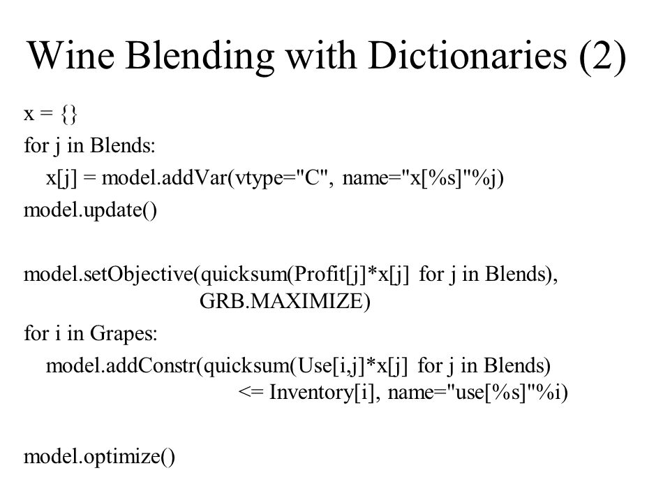 Wine Blending with Dictionaries (2) x = {} for j in Blends: x[j] = model.addVar(vtype= C , name= x[%s] %j) model.update() model.setObjective(quicksum(Profit[j]*x[j] for j in Blends), GRB.MAXIMIZE) for i in Grapes: model.addConstr(quicksum(Use[i,j]*x[j] for j in Blends) <= Inventory[i], name= use[%s] %i) model.optimize()