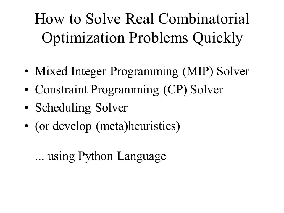 How to Solve Real Combinatorial Optimization Problems Quickly Mixed Integer Programming (MIP) Solver Constraint Programming (CP) Solver Scheduling Solver (or develop (meta)heuristics)...