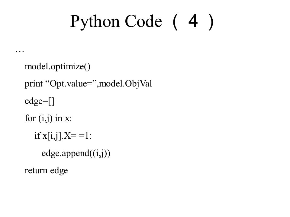 Python Code (4) … model.optimize() print Opt.value= ,model.ObjVal edge=[] for (i,j) in x: if x[i,j].X= =1: edge.append((i,j)) return edge