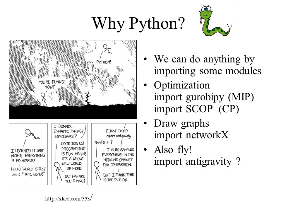 Why Python? We can do anything by importing some modules Optimization import gurobipy (MIP) import SCOP (CP) Draw graphs import networkX Also fly! imp