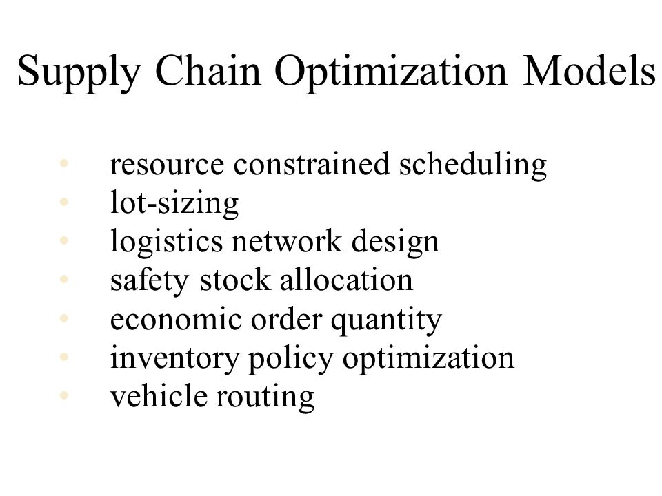 Supply Chain Optimization Models resource constrained scheduling lot-sizing logistics network design safety stock allocation economic order quantity inventory policy optimization vehicle routing