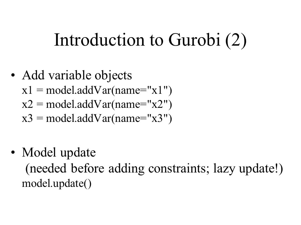 Add variable objects x1 = model.addVar(name= x1 ) x2 = model.addVar(name= x2 ) x3 = model.addVar(name= x3 ) Model update (needed before adding constraints; lazy update!) model.update() Introduction to Gurobi (2)