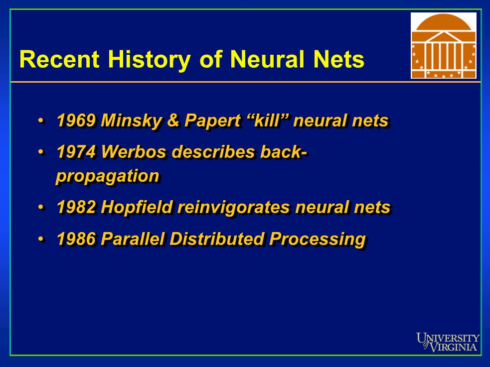 Recent History of Neural Nets 1969 Minsky & Papert kill neural nets1969 Minsky & Papert kill neural nets 1974 Werbos describes back- propagation1974 Werbos describes back- propagation 1982 Hopfield reinvigorates neural nets1982 Hopfield reinvigorates neural nets 1986 Parallel Distributed Processing1986 Parallel Distributed Processing 1969 Minsky & Papert kill neural nets1969 Minsky & Papert kill neural nets 1974 Werbos describes back- propagation1974 Werbos describes back- propagation 1982 Hopfield reinvigorates neural nets1982 Hopfield reinvigorates neural nets 1986 Parallel Distributed Processing1986 Parallel Distributed Processing
