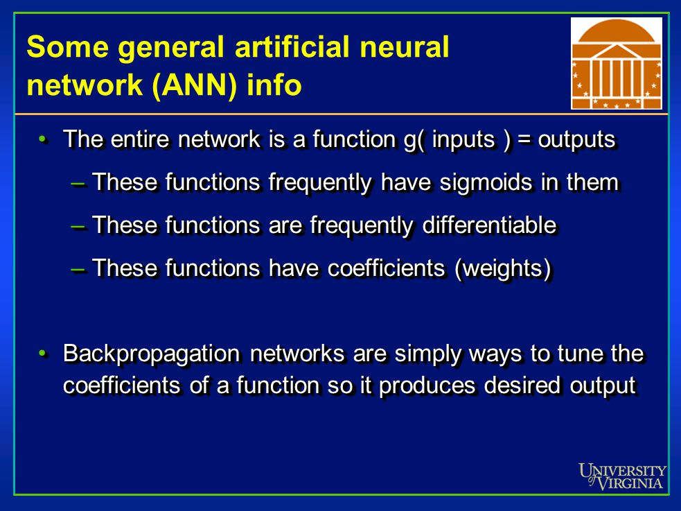 Some general artificial neural network (ANN) info The entire network is a function g( inputs ) = outputsThe entire network is a function g( inputs ) = outputs –These functions frequently have sigmoids in them –These functions are frequently differentiable –These functions have coefficients (weights) Backpropagation networks are simply ways to tune the coefficients of a function so it produces desired outputBackpropagation networks are simply ways to tune the coefficients of a function so it produces desired output The entire network is a function g( inputs ) = outputsThe entire network is a function g( inputs ) = outputs –These functions frequently have sigmoids in them –These functions are frequently differentiable –These functions have coefficients (weights) Backpropagation networks are simply ways to tune the coefficients of a function so it produces desired outputBackpropagation networks are simply ways to tune the coefficients of a function so it produces desired output