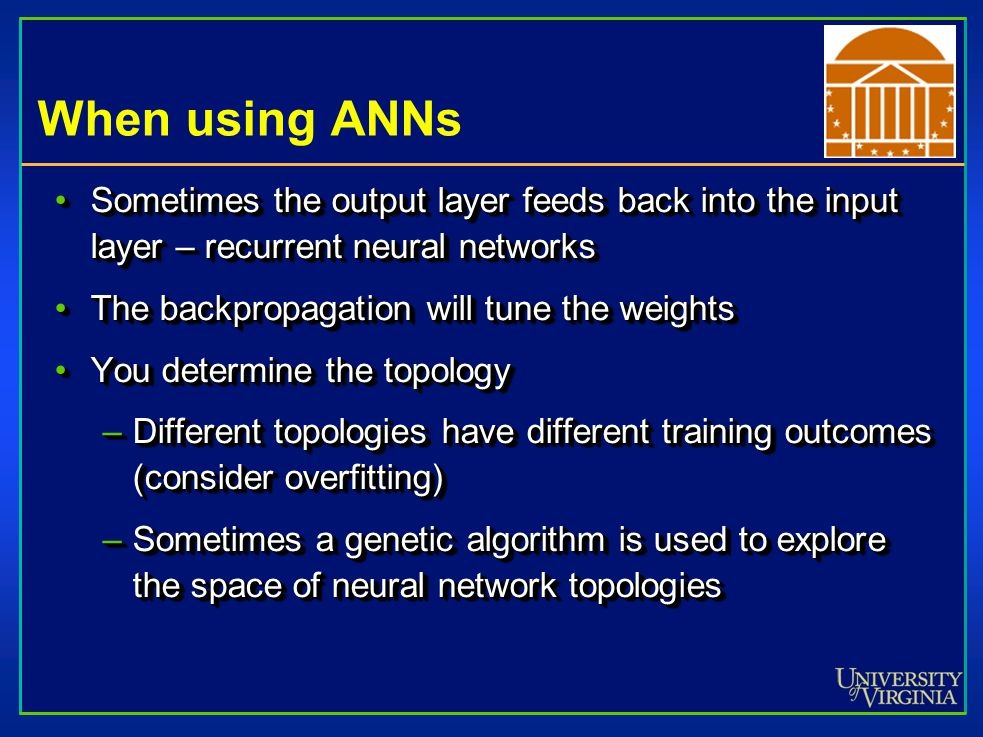 When using ANNs Sometimes the output layer feeds back into the input layer – recurrent neural networksSometimes the output layer feeds back into the input layer – recurrent neural networks The backpropagation will tune the weightsThe backpropagation will tune the weights You determine the topologyYou determine the topology –Different topologies have different training outcomes (consider overfitting) –Sometimes a genetic algorithm is used to explore the space of neural network topologies Sometimes the output layer feeds back into the input layer – recurrent neural networksSometimes the output layer feeds back into the input layer – recurrent neural networks The backpropagation will tune the weightsThe backpropagation will tune the weights You determine the topologyYou determine the topology –Different topologies have different training outcomes (consider overfitting) –Sometimes a genetic algorithm is used to explore the space of neural network topologies