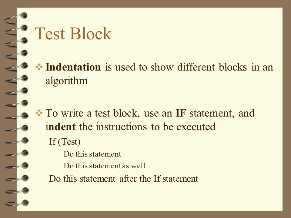 Test Block  Indentation is used to show different blocks in an algorithm  To write a test block, use an IF statement, and indent the instructions to be executed If (Test) Do this statement Do this statement as well Do this statement after the If statement
