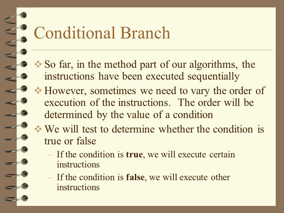 Conditional Branch  So far, in the method part of our algorithms, the instructions have been executed sequentially  However, sometimes we need to vary the order of execution of the instructions.