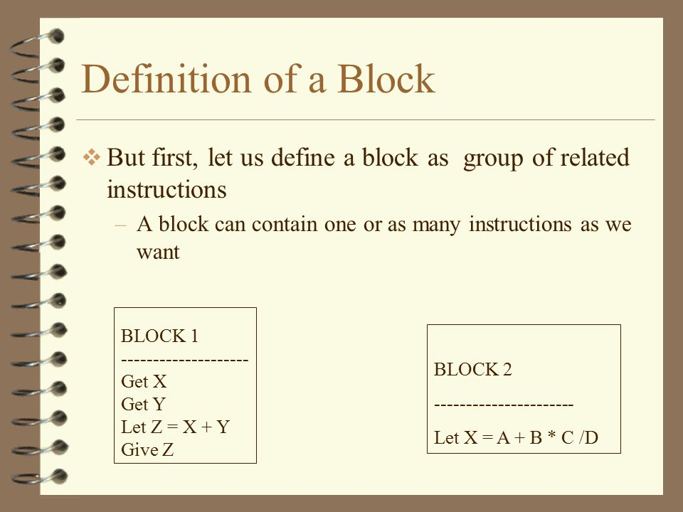 Definition of a Block  But first, let us define a block as group of related instructions –A block can contain one or as many instructions as we want BLOCK 1 -------------------- Get X Get Y Let Z = X + Y Give Z BLOCK 2 ---------------------- Let X = A + B * C /D