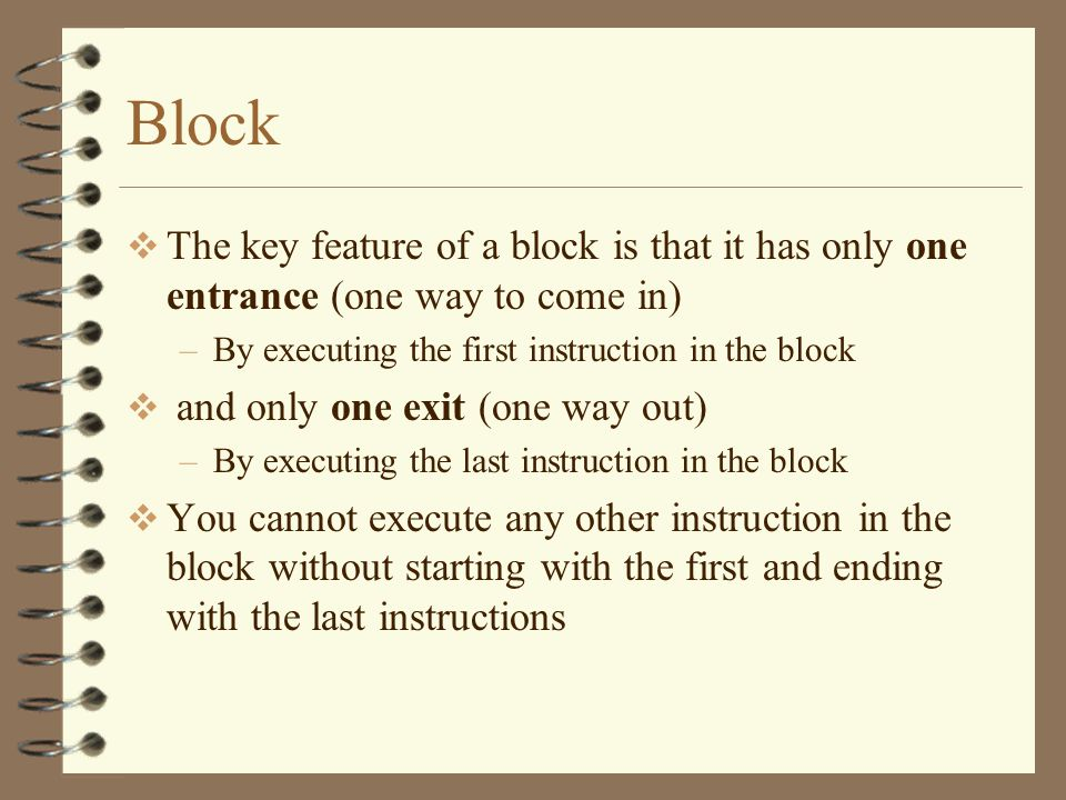 Block  The key feature of a block is that it has only one entrance (one way to come in) –By executing the first instruction in the block  and only one exit (one way out) –By executing the last instruction in the block  You cannot execute any other instruction in the block without starting with the first and ending with the last instructions