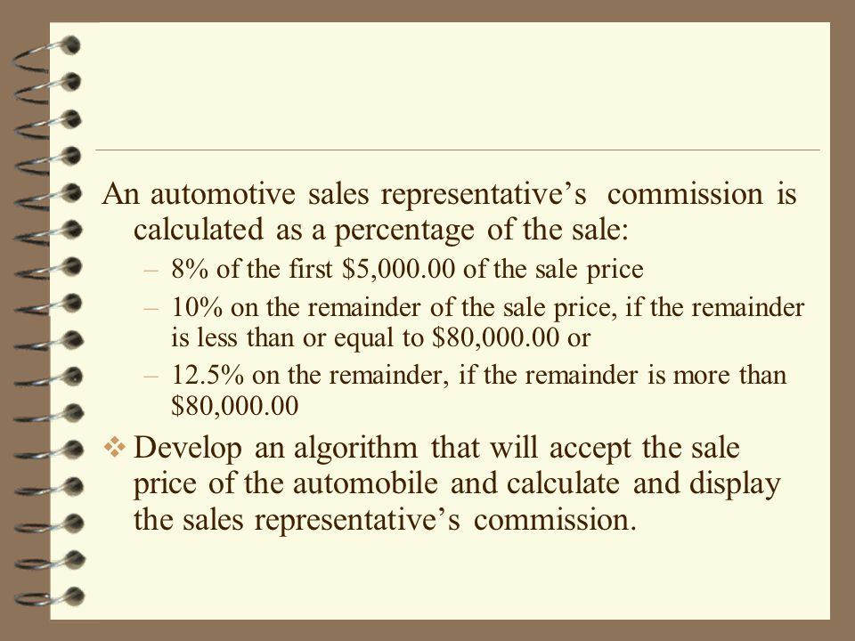 An automotive sales representative's commission is calculated as a percentage of the sale: –8% of the first $5,000.00 of the sale price –10% on the remainder of the sale price, if the remainder is less than or equal to $80,000.00 or –12.5% on the remainder, if the remainder is more than $80,000.00  Develop an algorithm that will accept the sale price of the automobile and calculate and display the sales representative's commission.